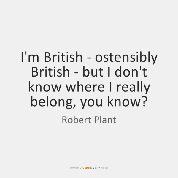 I'm British - ostensibly British - but I don't know where I ...