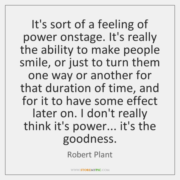 It's sort of a feeling of power onstage. It's really the ability ...