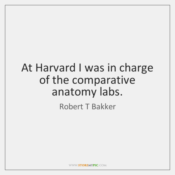 At Harvard I was in charge of the comparative anatomy labs.