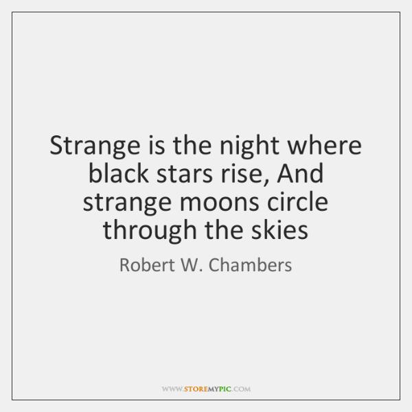 Strange is the night where black stars rise, And strange moons circle ...