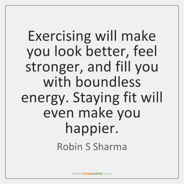 Exercising will make you look better, feel stronger, and fill you with ...