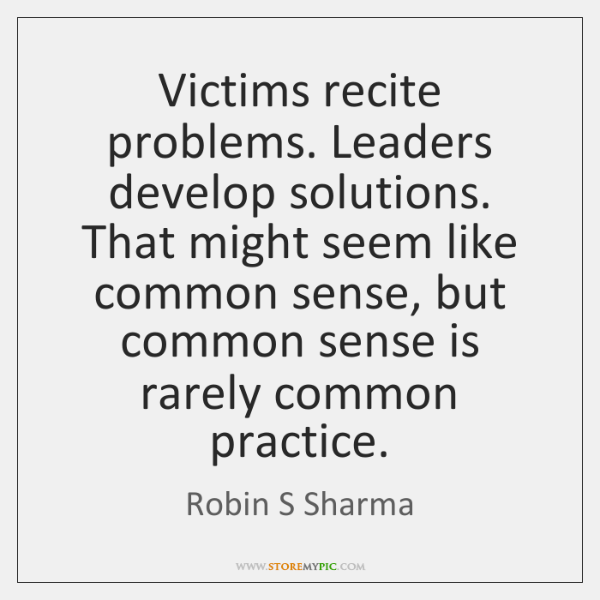 Victims recite problems. Leaders develop solutions. That might seem like common sense, ...