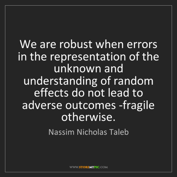 Nassim Nicholas Taleb: We are robust when errors in the representation of the...