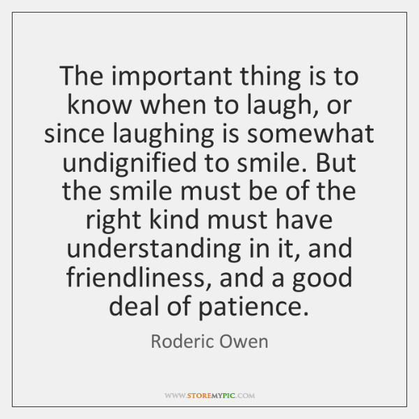 The important thing is to know when to laugh, or since laughing ...