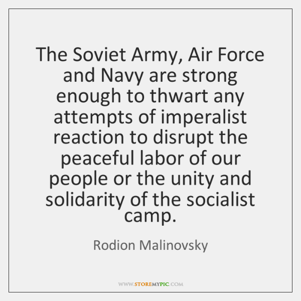 The Soviet Army, Air Force and Navy are strong enough to thwart ...