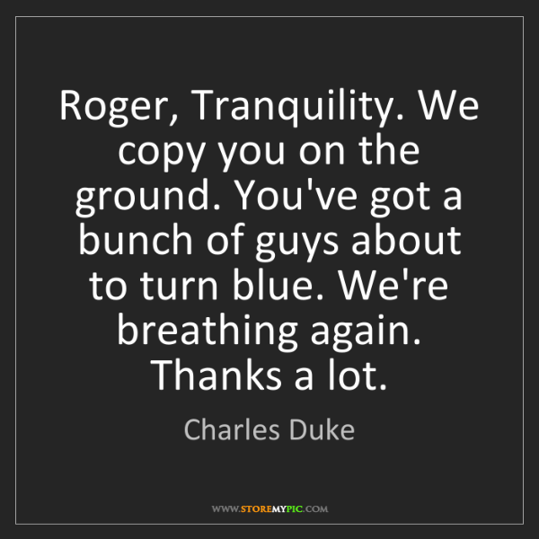 Charles Duke: Roger, Tranquility. We copy you on the ground. You've...
