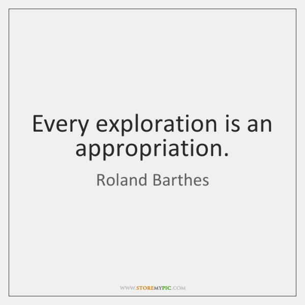 Every exploration is an appropriation.