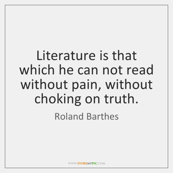 Literature is that which he can not read without pain, without choking ...