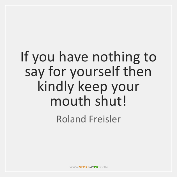If you have nothing to say for yourself then kindly keep your ...