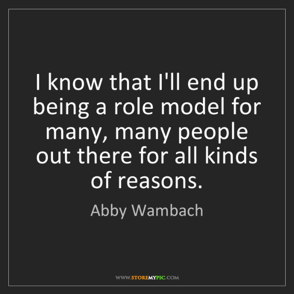 Abby Wambach: I know that I'll end up being a role model for many,...