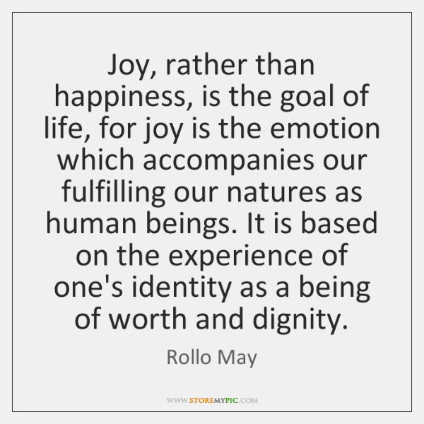 Joy Rather Than Happiness Is The Goal Of Life For Joy Is
