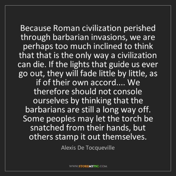 Alexis De Tocqueville: Because Roman civilization perished through barbarian...