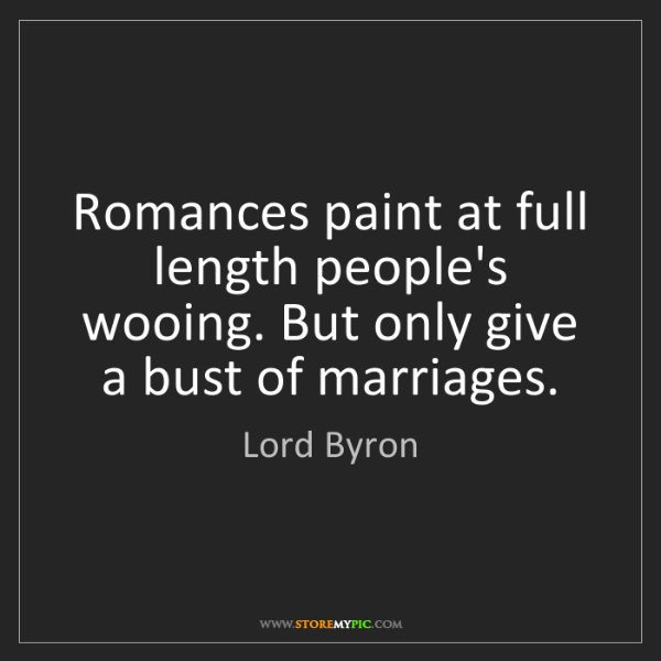 Lord Byron: Romances paint at full length people's wooing. But only...