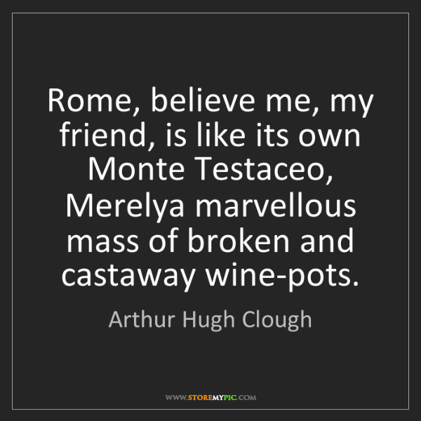 Arthur Hugh Clough: Rome, believe me, my friend, is like its own Monte Testaceo,...