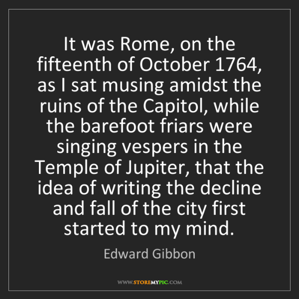 Edward Gibbon: It was Rome, on the fifteenth of October 1764, as I sat...