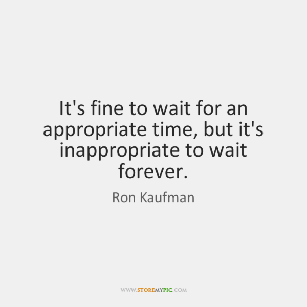 It's fine to wait for an appropriate time, but it's inappropriate to ...
