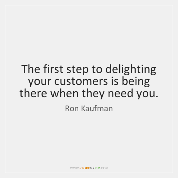 The first step to delighting your customers is being there when they ...