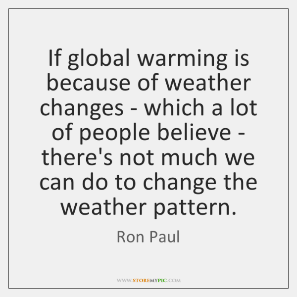 If global warming is because of weather changes - which a lot ...