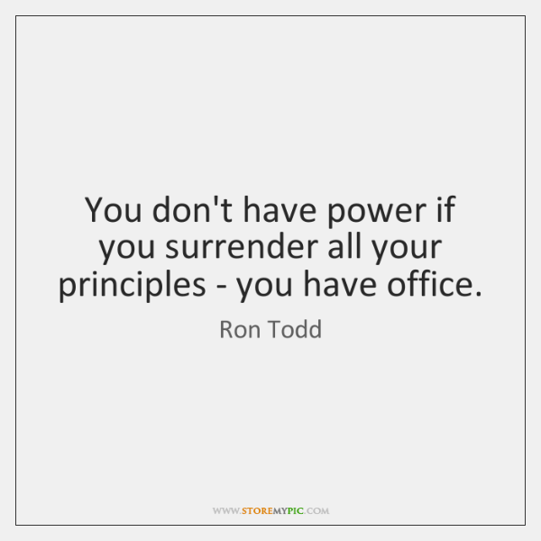 You don't have power if you surrender all your principles - you ...