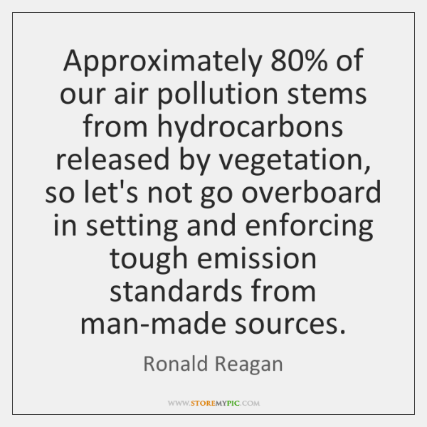 Approximately 80% of our air pollution stems from hydrocarbons released by vegetation, so ...