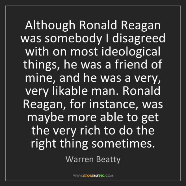Warren Beatty: Although Ronald Reagan was somebody I disagreed with...