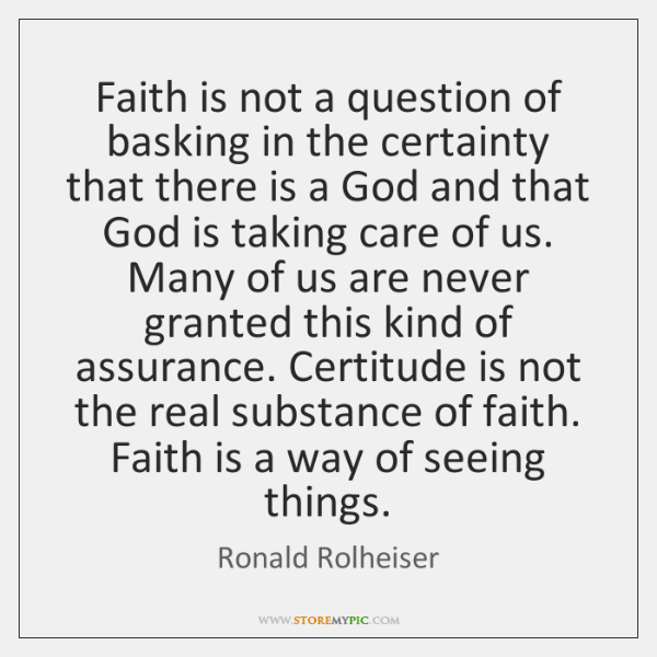 Faith is not a question of basking in the certainty that there ...