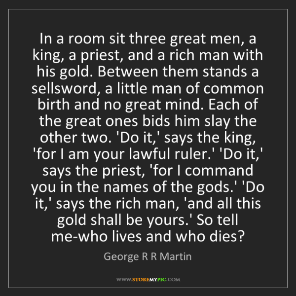 George R R Martin: In a room sit three great men, a king, a priest, and...