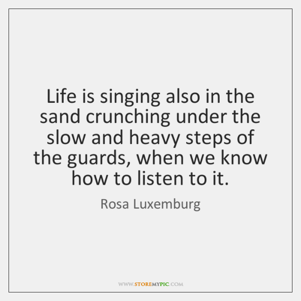 Life is singing also in the sand crunching under the slow and ...