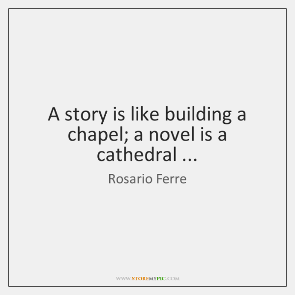A story is like building a chapel; a novel is a cathedral ...