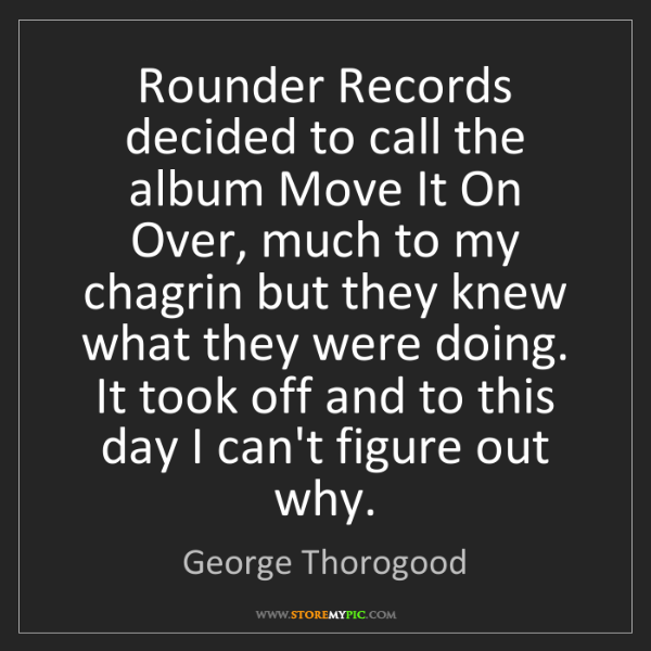George Thorogood: Rounder Records decided to call the album Move It On...