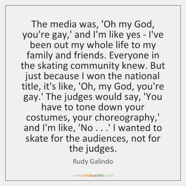 The media was, 'Oh my God, you're gay,' and I'm like ...