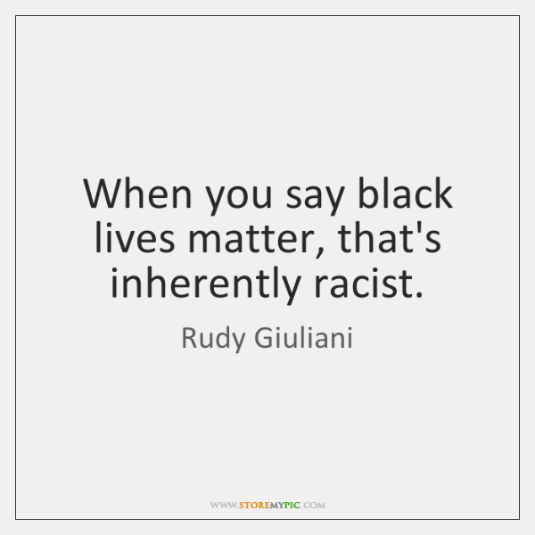 When you say black lives matter, that's inherently racist.