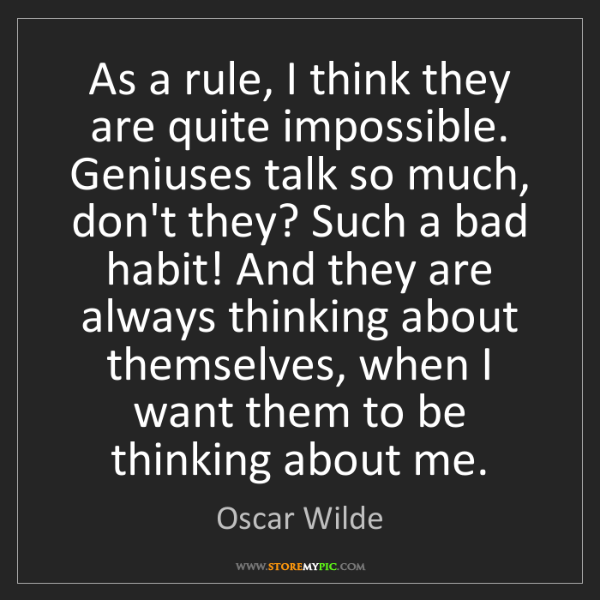 Oscar Wilde: As a rule, I think they are quite impossible. Geniuses...