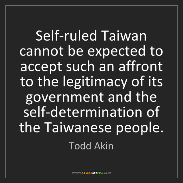 Todd Akin: Self-ruled Taiwan cannot be expected to accept such an...