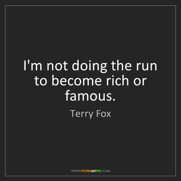 Terry Fox: I'm not doing the run to become rich or famous.