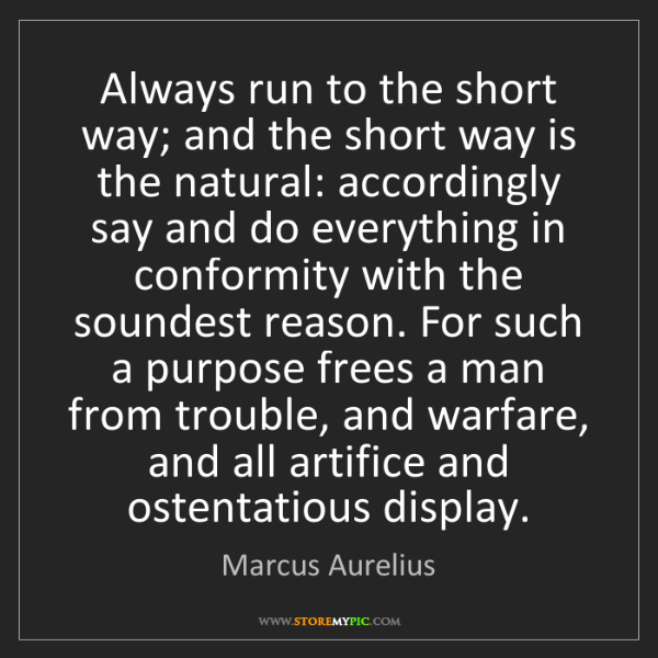 Marcus Aurelius: Always run to the short way; and the short way is the...