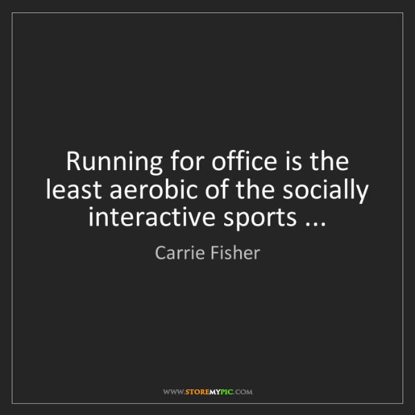 Carrie Fisher: Running for office is the least aerobic of the socially...