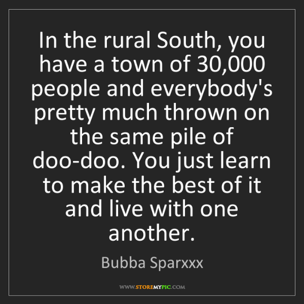 Bubba Sparxxx: In the rural South, you have a town of 30,000 people...