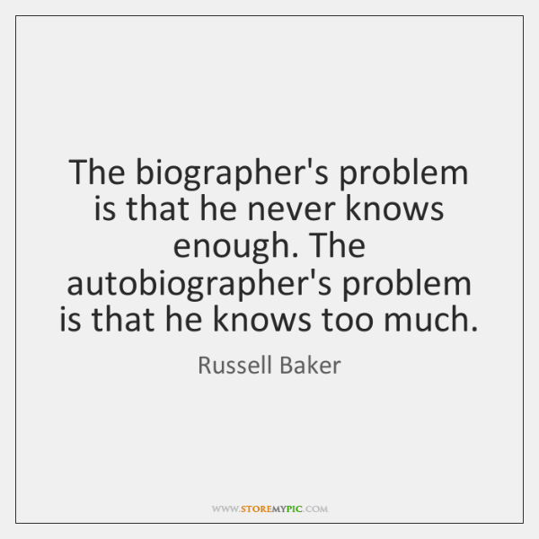 The biographer's problem is that he never knows enough. The autobiographer's problem ...