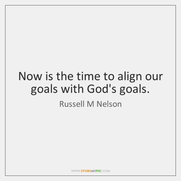 Now is the time to align our goals with God's goals.