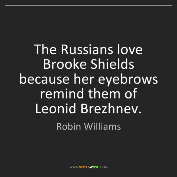 Robin Williams: The Russians love Brooke Shields because her eyebrows...