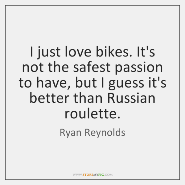 I just love bikes. It's not the safest passion to have, but ...