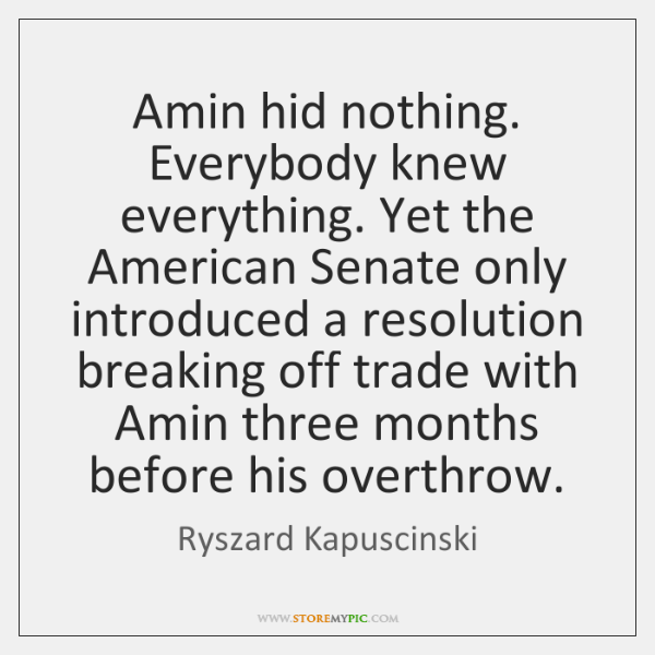 Amin hid nothing. Everybody knew everything. Yet the American Senate only introduced ...
