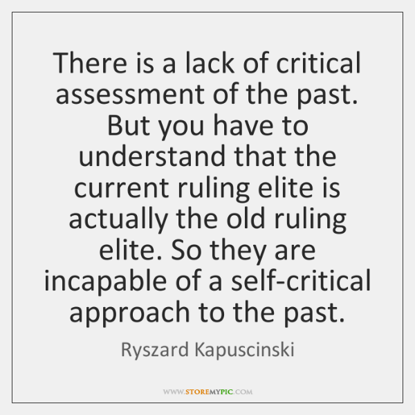 There is a lack of critical assessment of the past. But you ...