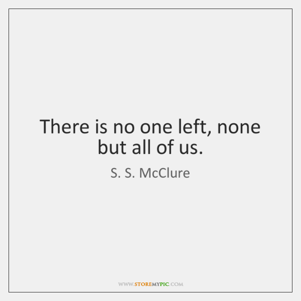 There is no one left, none but all of us.