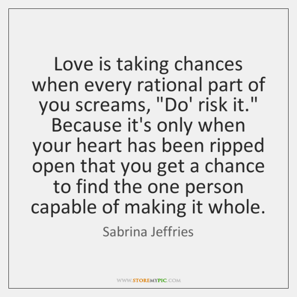 Love Is Taking Chances When Every Rational Part Of You Screams Do