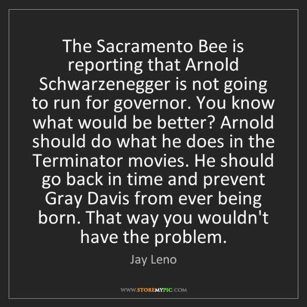 Jay Leno: The Sacramento Bee is reporting that Arnold Schwarzenegger...