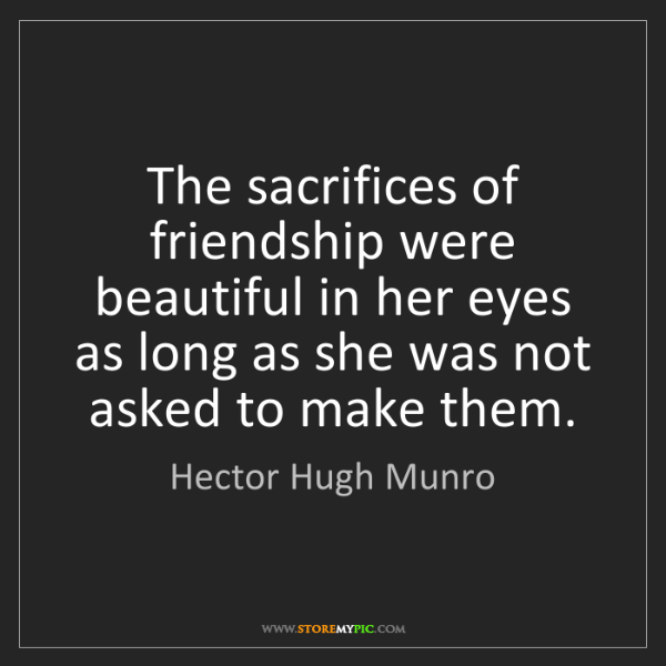Hector Hugh Munro: The sacrifices of friendship were beautiful in her eyes...