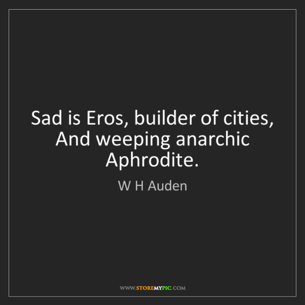 W H Auden: Sad is Eros, builder of cities,   And weeping anarchic...