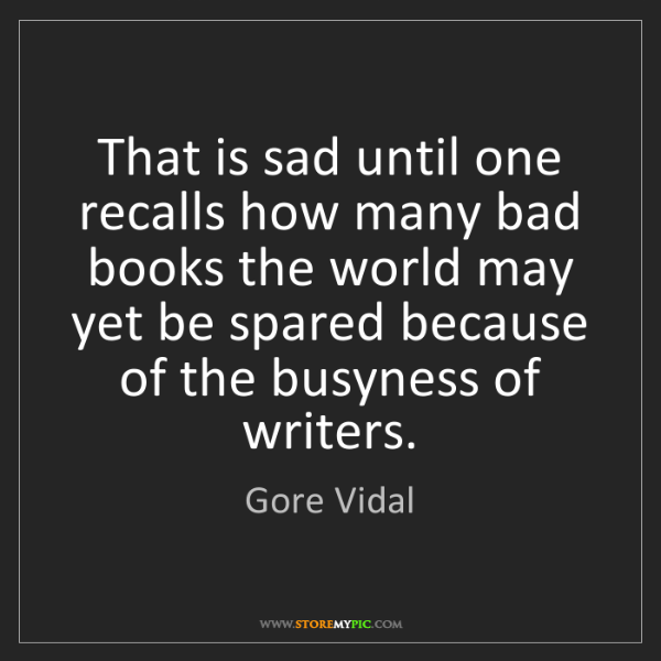 Gore Vidal: That is sad until one recalls how many bad books the...